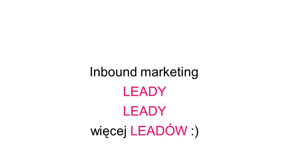 Inbound marketing LEADY więcej LEADÓW :) LEADY