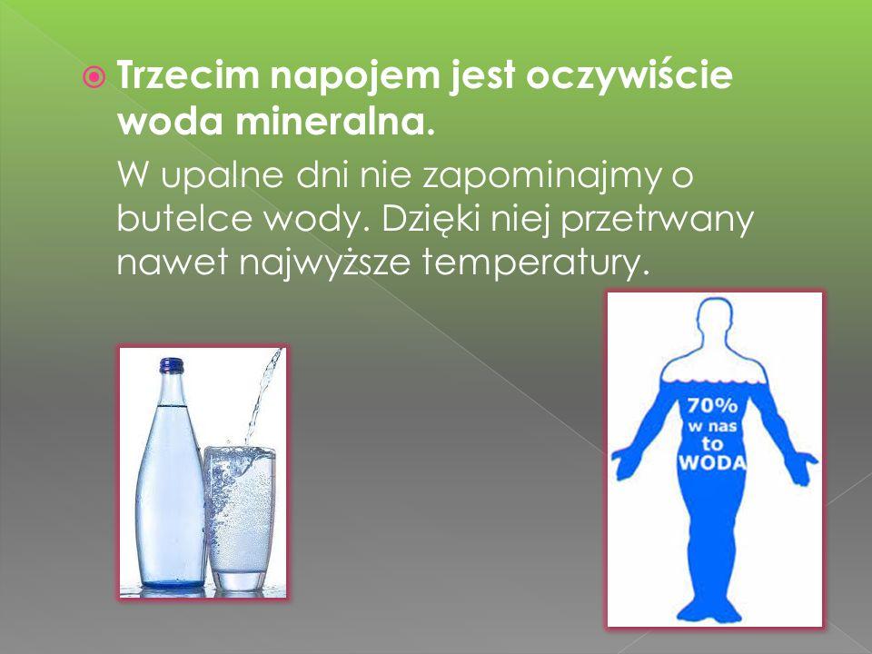 Trzecim napojem jest oczywiście woda mineralna.W upalne dni nie zapominajmy o butelce wody.