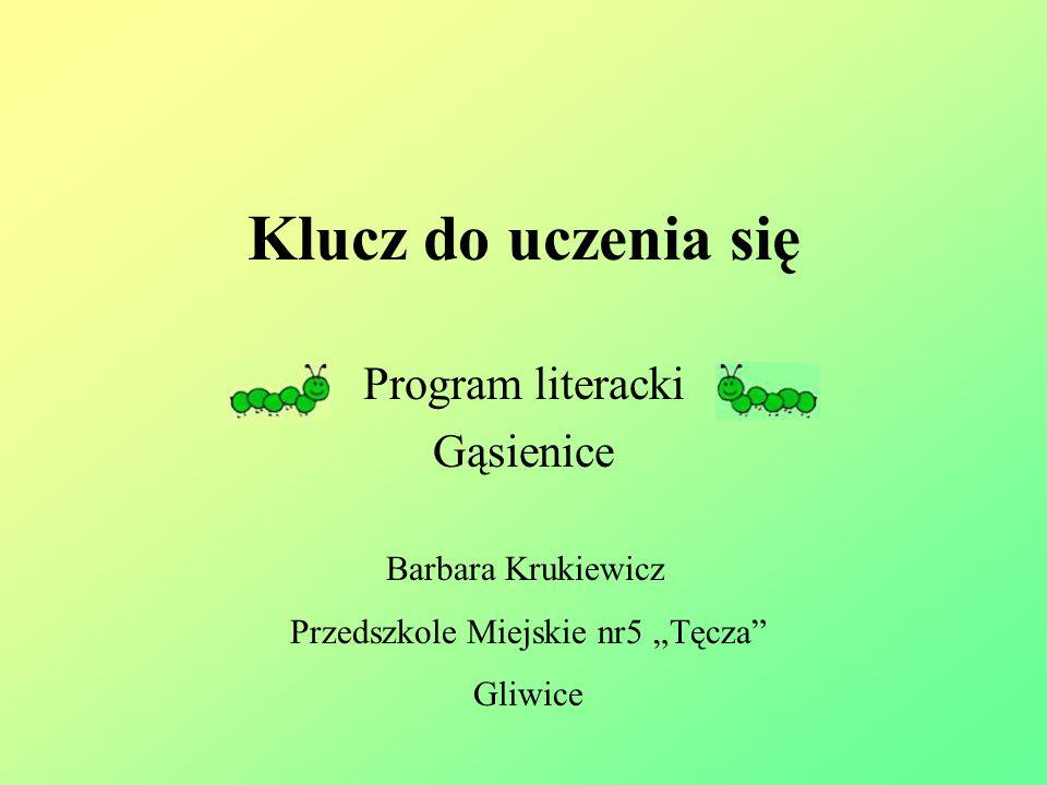 Klucz do uczenia się Program literacki Gąsienice Barbara Krukiewicz Przedszkole Miejskie nr5 Tęcza Gliwice