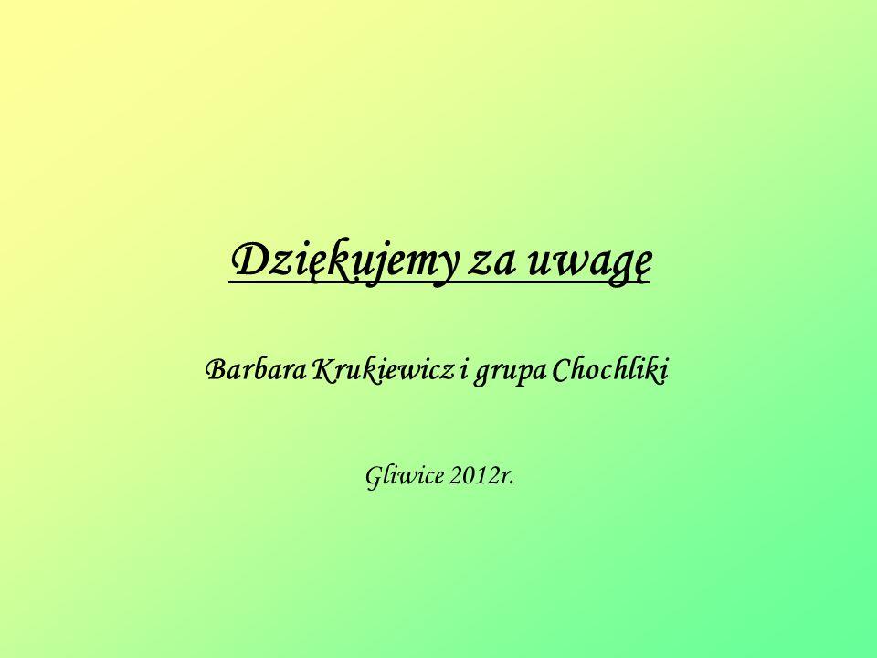 Dziękujemy za uwagę Barbara Krukiewicz i grupa Chochliki Gliwice 2012r.