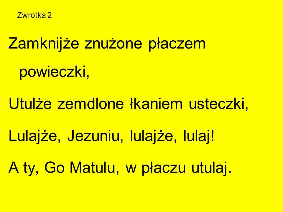Zwrotka 2 Zamknijże znużone płaczem powieczki, Utulże zemdlone łkaniem usteczki, Lulajże, Jezuniu, lulajże, lulaj! A ty, Go Matulu, w płaczu utulaj.