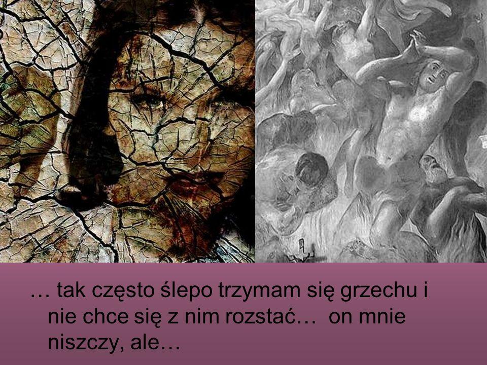 … tak często ślepo trzymam się grzechu i nie chce się z nim rozstać… on mnie niszczy, ale…