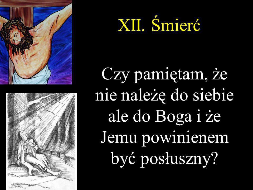 XII. Śmierć Czy pamiętam, że nie należę do siebie ale do Boga i że Jemu powinienem być posłuszny?