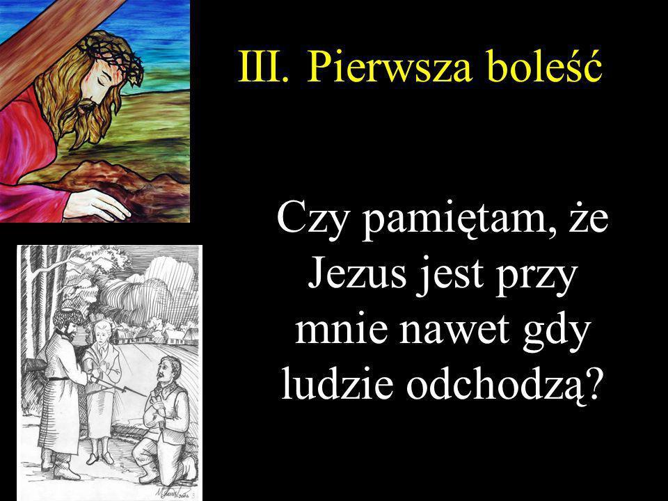 III. Pierwsza boleść Czy pamiętam, że Jezus jest przy mnie nawet gdy ludzie odchodzą?
