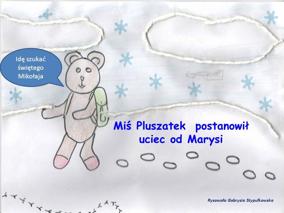 Miś Pluszatek postanowił uciec od Marysi Idę szukać świętego Mikołaja Rysowała Gabrysia Stypułkowska