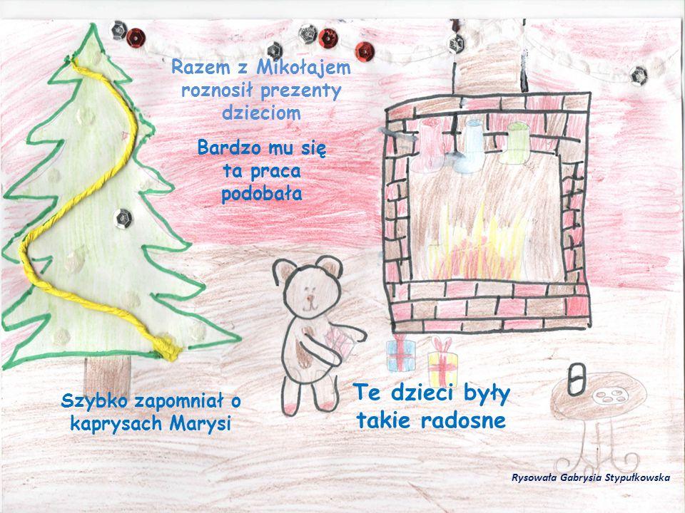 Razem z Mikołajem roznosił prezenty dzieciom Bardzo mu się ta praca podobała Szybko zapomniał o kaprysach Marysi Te dzieci były takie radosne Rysowała