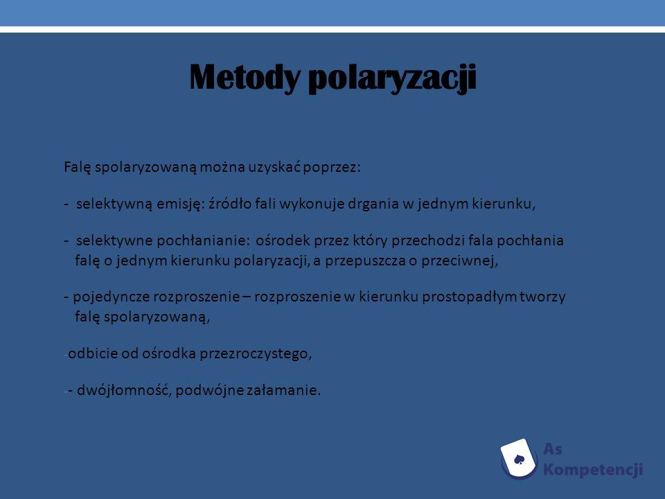 Metody polaryzacji Falę spolaryzowaną można uzyskać poprzez: - selektywną emisję: źródło fali wykonuje drgania w jednym kierunku, - selektywne pochłan