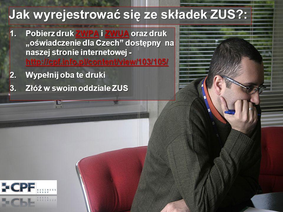 Jak wyrejestrować się ze składek ZUS?: 1.Pobierz druk ZWPA i ZWUA oraz druk oświadczenie dla Czech dostępny na naszej stronie internetowej - http://cpf.info.pl/content/view/103/105/ ZWPA http://cpf.info.pl/content/view/103/105/ZWPA http://cpf.info.pl/content/view/103/105/ 2.Wypełnij oba te druki 3.Złóż w swoim oddziale ZUS