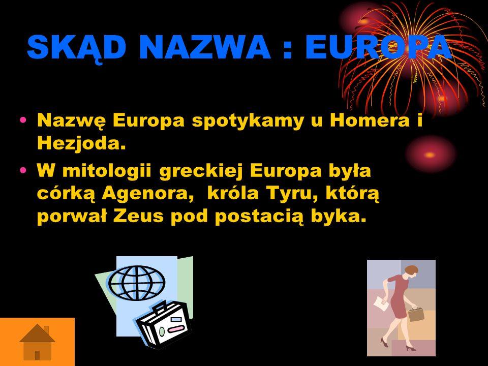 Nazwę Europa spotykamy u Homera i Hezjoda. W mitologii greckiej Europa była córką Agenora, króla Tyru, którą porwał Zeus pod postacią byka. SKĄD NAZWA