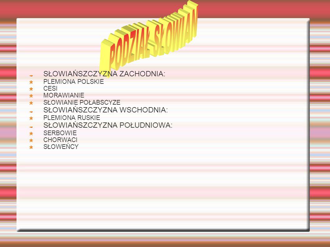 SŁOWIAŃSZCZYZNA ZACHODNIA: PLEMIONA POLSKIE CESI MORAWIANIE SŁOWIANIE POŁABSCYZE SŁOWIAŃSZCZYZNA WSCHODNIA: PLEMIONA RUSKIE SŁOWIAŃSZCZYZNA POŁUDNIOWA