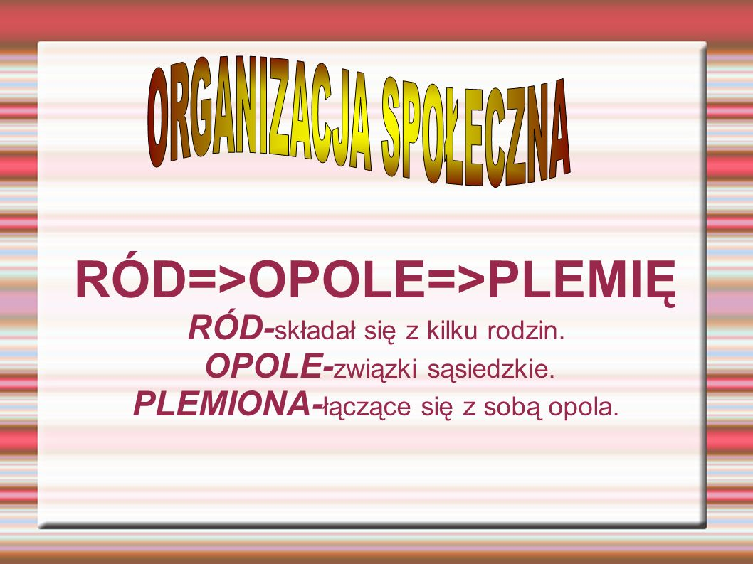 RÓD=>OPOLE=>PLEMIĘ RÓD- składał się z kilku rodzin. OPOLE- związki sąsiedzkie. PLEMIONA- łączące się z sobą opola.