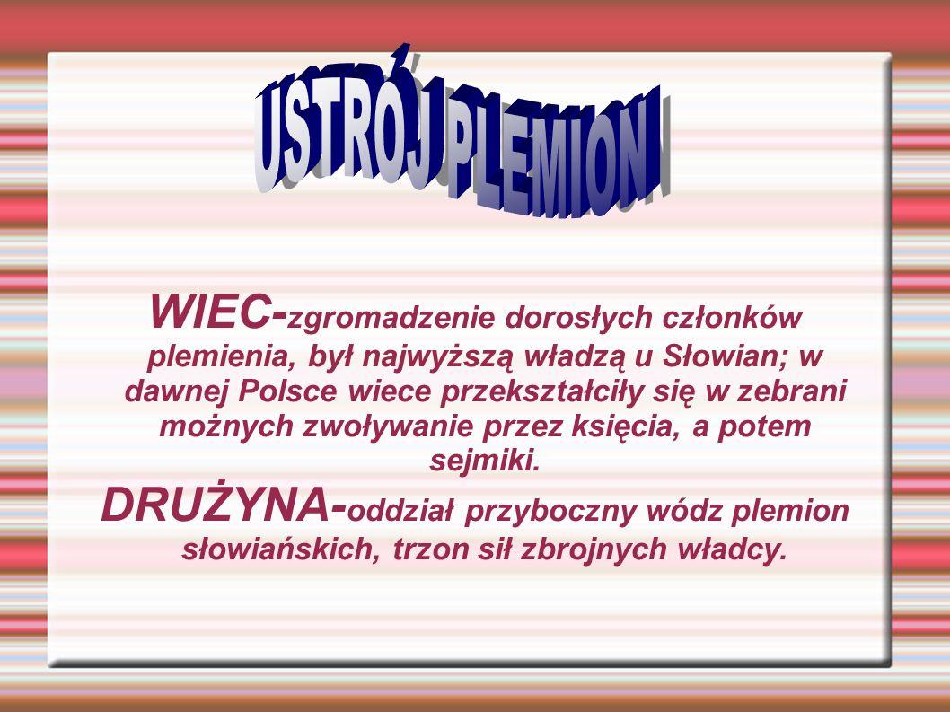 WIEC- zgromadzenie dorosłych członków plemienia, był najwyższą władzą u Słowian; w dawnej Polsce wiece przekształciły się w zebrani możnych zwoływanie