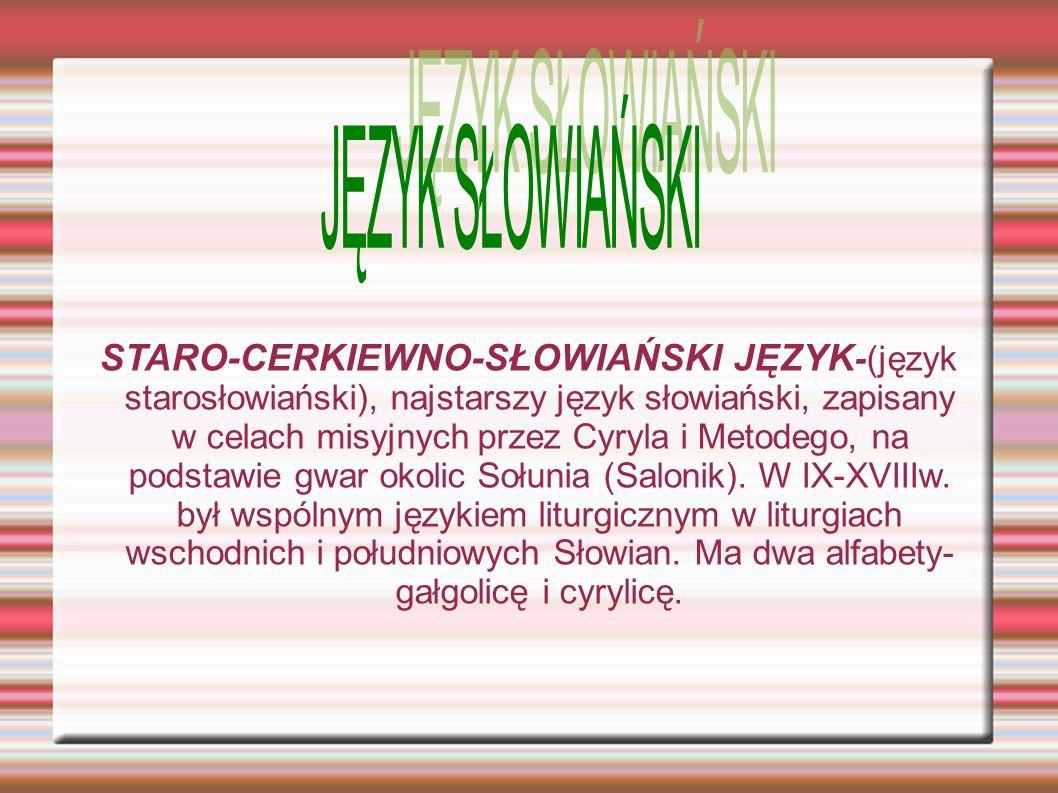 STARO-CERKIEWNO-SŁOWIAŃSKI JĘZYK -(język starosłowiański), najstarszy język słowiański, zapisany w celach misyjnych przez Cyryla i Metodego, na podstawie gwar okolic Sołunia (Salonik).