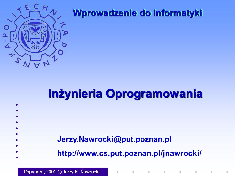 Inżynieria Oprogramowania Copyright, 2001 © Jerzy R. Nawrocki Jerzy.Nawrocki@put.poznan.pl http://www.cs.put.poznan.pl/jnawrocki/ Wprowadzenie do info