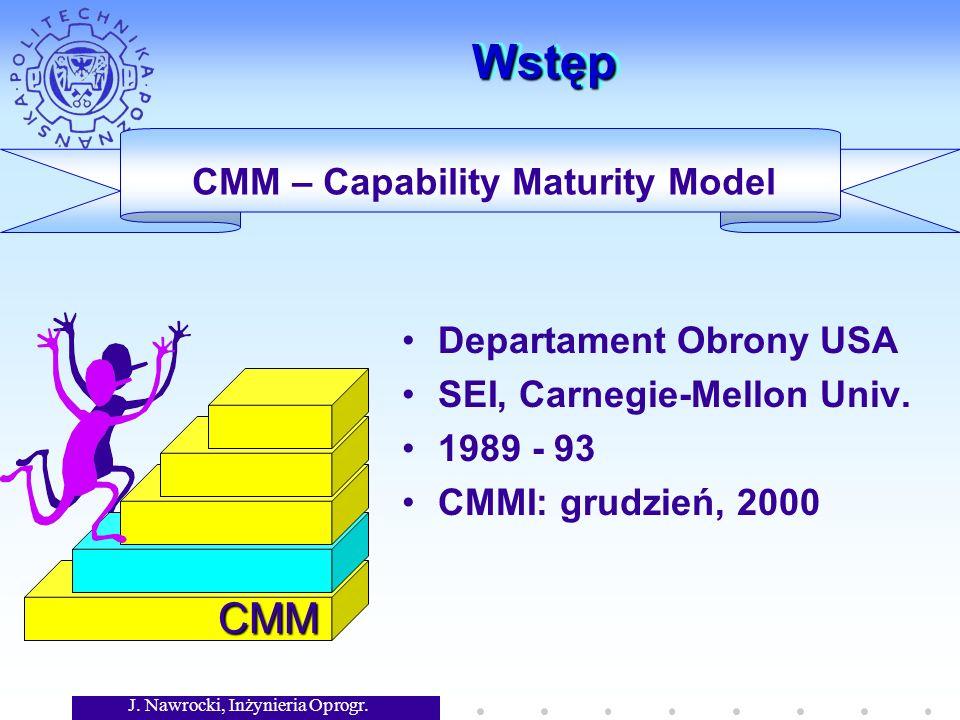 J. Nawrocki, Inżynieria Oprogr. WstępWstęp CMM Departament Obrony USA SEI, Carnegie-Mellon Univ. 1989 - 93 CMMI: grudzień, 2000 CMM – Capability Matur