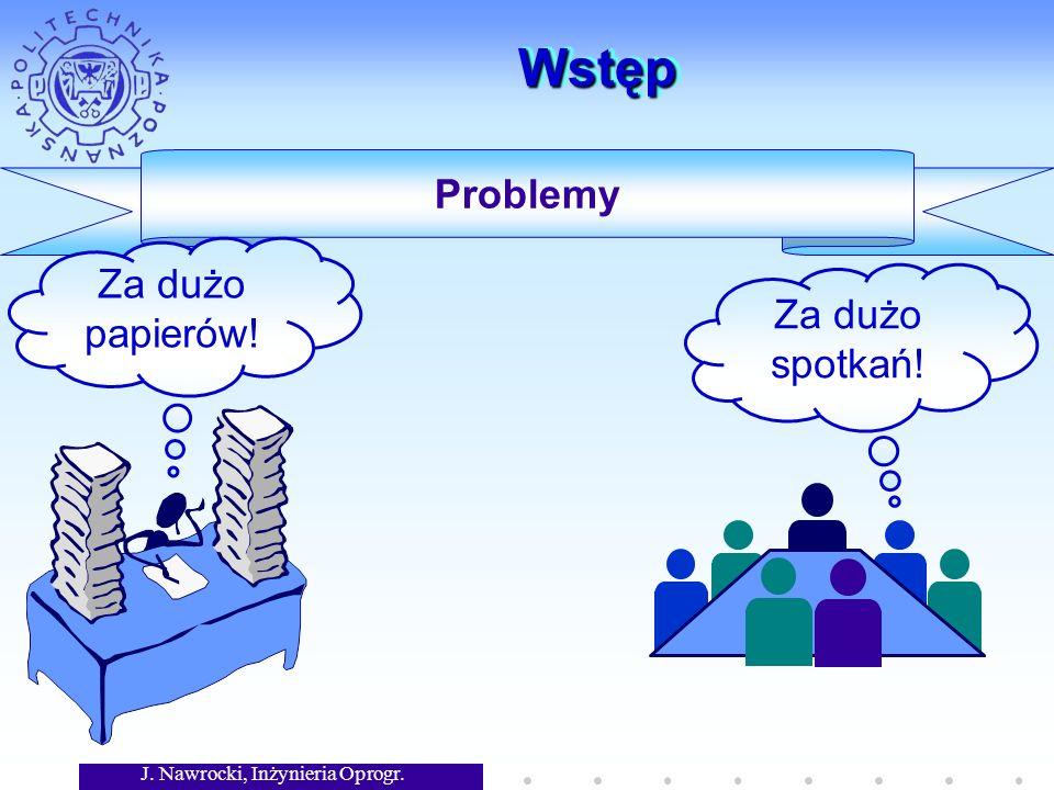 J. Nawrocki, Inżynieria Oprogr. WstępWstęp Problemy Za dużo papierów! Za dużo spotkań!
