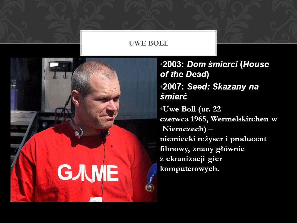 2003: Dom śmierci (House of the Dead) 2007: Seed: Skazany na śmierć Uwe Boll (ur. 22 czerwca 1965, Wermelskirchen w Niemczech) – niemiecki reżyser i p