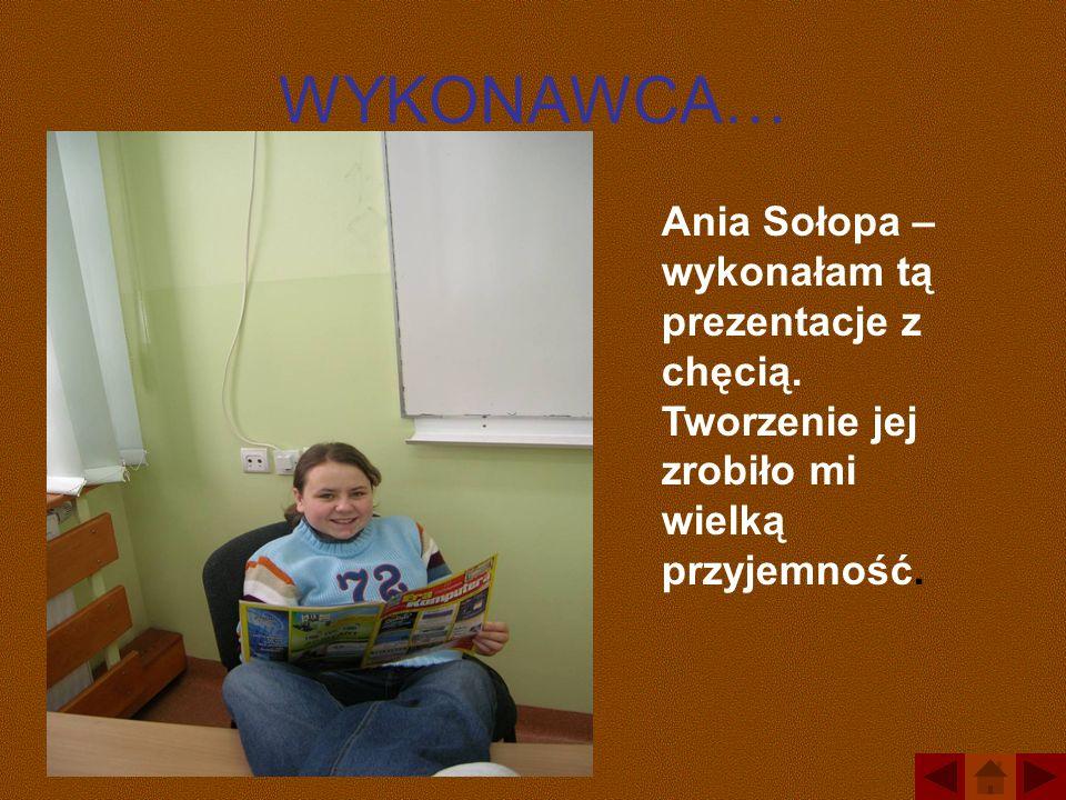 WYKONAWCA… Ania Sołopa – wykonałam tą prezentacje z chęcią. Tworzenie jej zrobiło mi wielką przyjemność.