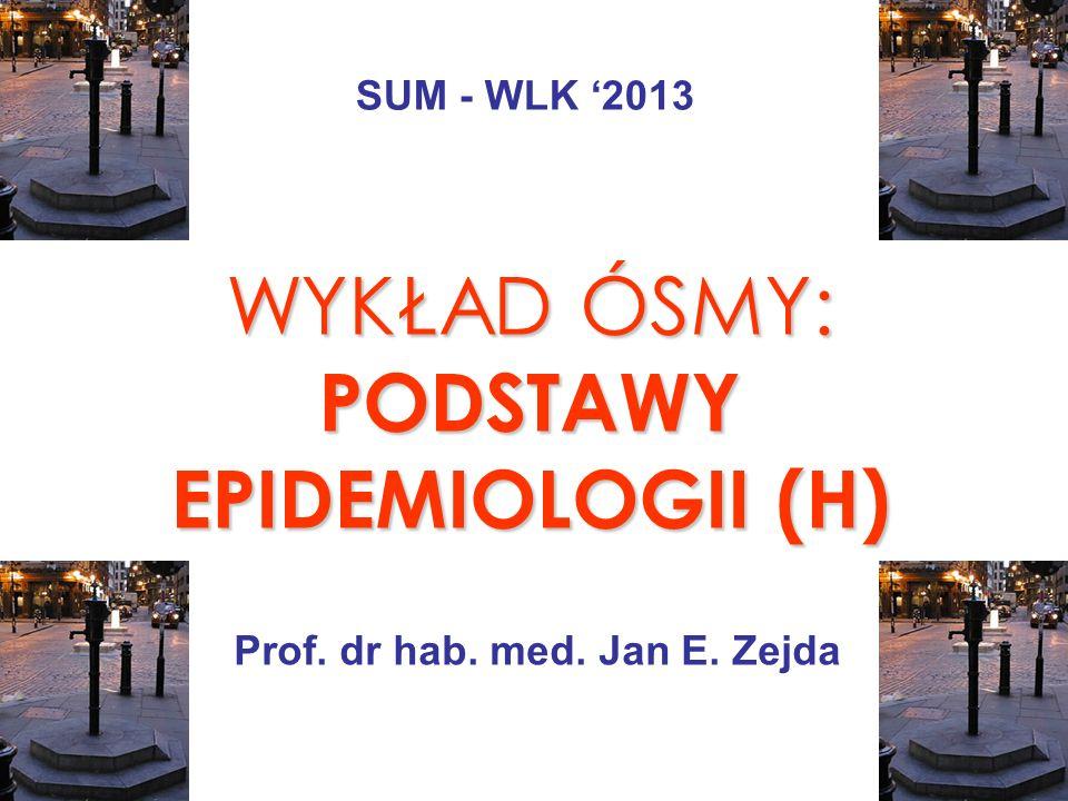 WYKŁAD ÓSMY: PODSTAWY EPIDEMIOLOGII (H) Prof. dr hab. med. Jan E. Zejda SUM - WLK 2013