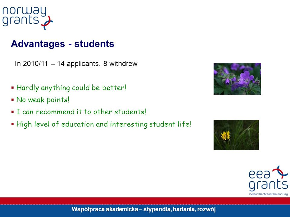 Współpraca akademicka – stypendia, badania, rozwój Advantages - students In 2010/11 – 14 applicants, 8 withdrew Hardly anything could be better.