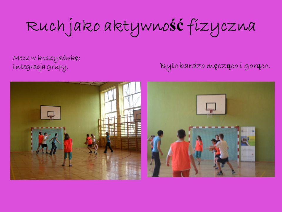 Ruch jako aktywno ść fizyczna Mecz w koszykówk ę ; integracja grupy. Było bardzo m ę cz ą co i gor ą co.