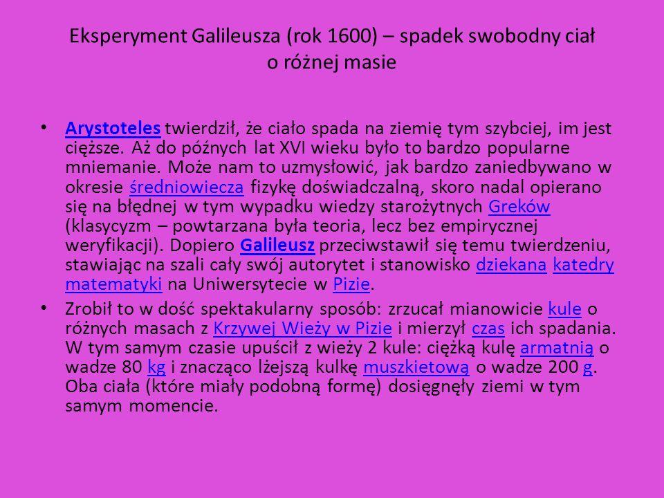 Eksperyment Galileusza (rok 1600) – spadek swobodny ciał o różnej masie Arystoteles twierdził, że ciało spada na ziemię tym szybciej, im jest cięższe.