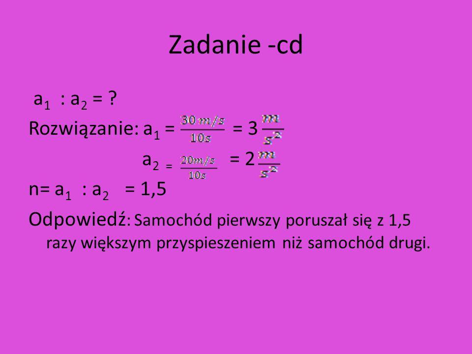 Zadanie -cd a 1 : a 2 = ? Rozwiązanie: a 1 = = 3 a 2 = = 2 n= a 1 : a 2 = 1,5 Odpowiedź : Samochód pierwszy poruszał się z 1,5 razy większym przyspies
