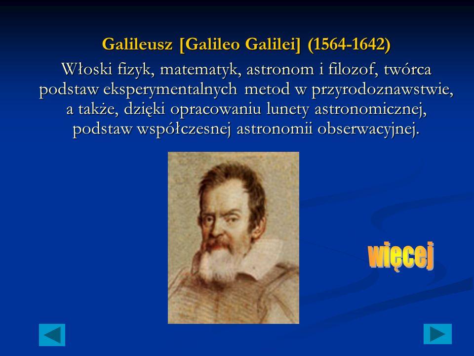 Galileusz [Galileo Galilei] (1564-1642) Włoski fizyk, matematyk, astronom i filozof, twórca podstaw eksperymentalnych metod w przyrodoznawstwie, a także, dzięki opracowaniu lunety astronomicznej, podstaw współczesnej astronomii obserwacyjnej.