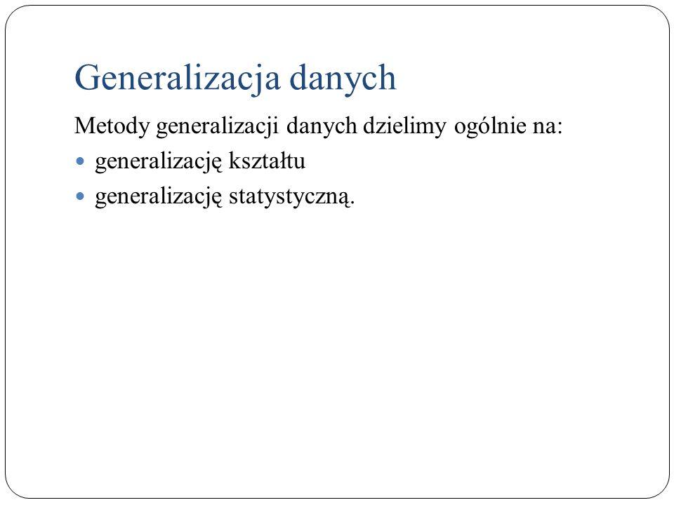 Generalizacja danych Metody generalizacji danych dzielimy ogólnie na: generalizację kształtu generalizację statystyczną.
