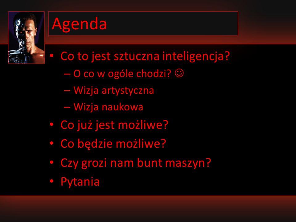 Agenda Co to jest sztuczna inteligencja? – O co w ogóle chodzi? – Wizja artystyczna – Wizja naukowa Co już jest możliwe? Co będzie możliwe? Czy grozi