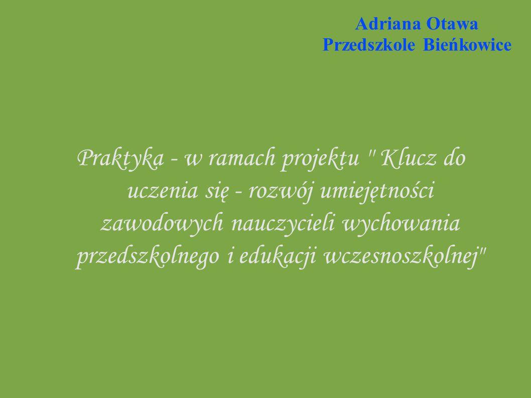 Adriana Otawa Przedszkole Bieńkowice Praktyka - w ramach projektu Klucz do uczenia się - rozwój umiejętności zawodowych nauczycieli wychowania przedszkolnego i edukacji wczesnoszkolnej