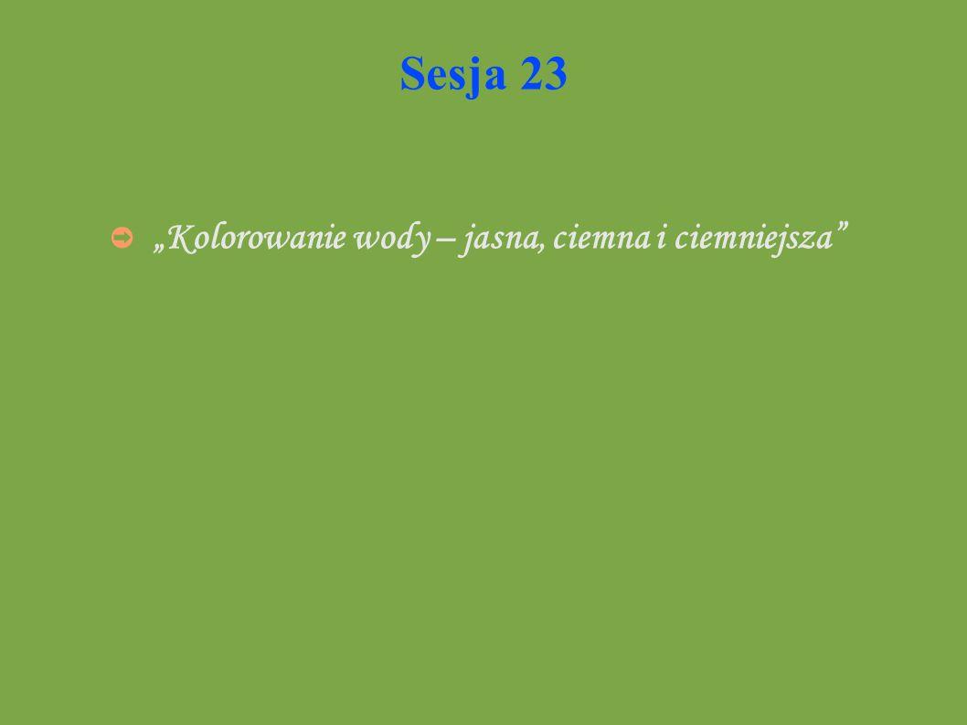 Sesja 23 Kolorowanie wody – jasna, ciemna i ciemniejsza