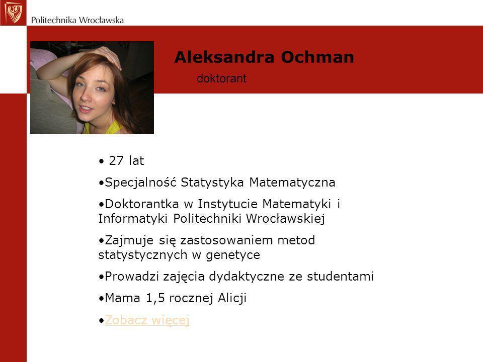 Aleksandra Ochman doktorant 27 lat Specjalność Statystyka Matematyczna Doktorantka w Instytucie Matematyki i Informatyki Politechniki Wrocławskiej Zaj