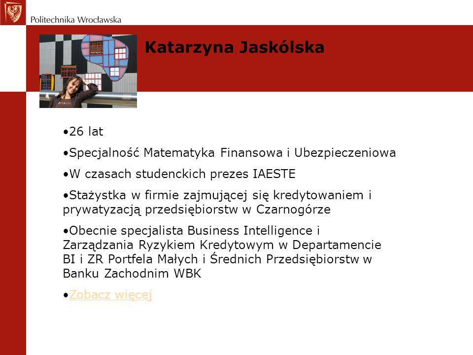 Katarzyna Jaskólska 26 lat Specjalność Matematyka Finansowa i Ubezpieczeniowa W czasach studenckich prezes IAESTE Stażystka w firmie zajmującej się kr