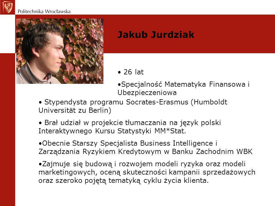 Jakub Jurdziak 26 lat Specjalność Matematyka Finansowa i Ubezpieczeniowa Stypendysta programu Socrates-Erasmus (Humboldt Universität zu Berlin) Brał u