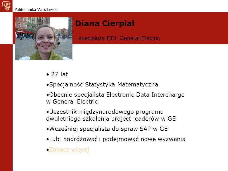 Diana Cierpiał 27 lat Specjalność Statystyka Matematyczna Obecnie specjalista Electronic Data Intercharge w General Electric Uczestnik międzynarodoweg