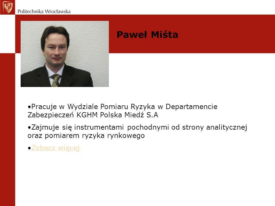Pracuje w Wydziale Pomiaru Ryzyka w Departamencie Zabezpieczeń KGHM Polska Miedź S.A Zajmuje się instrumentami pochodnymi od strony analitycznej oraz