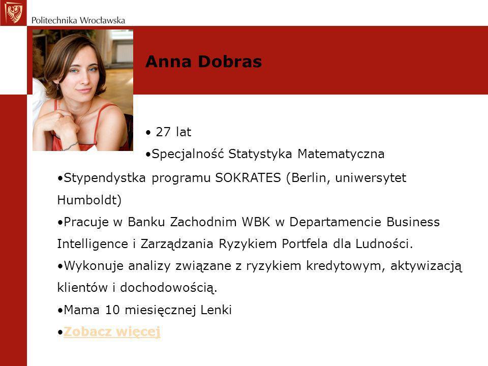 Anna Dobras 27 lat Specjalność Statystyka Matematyczna Stypendystka programu SOKRATES (Berlin, uniwersytet Humboldt) Pracuje w Banku Zachodnim WBK w D