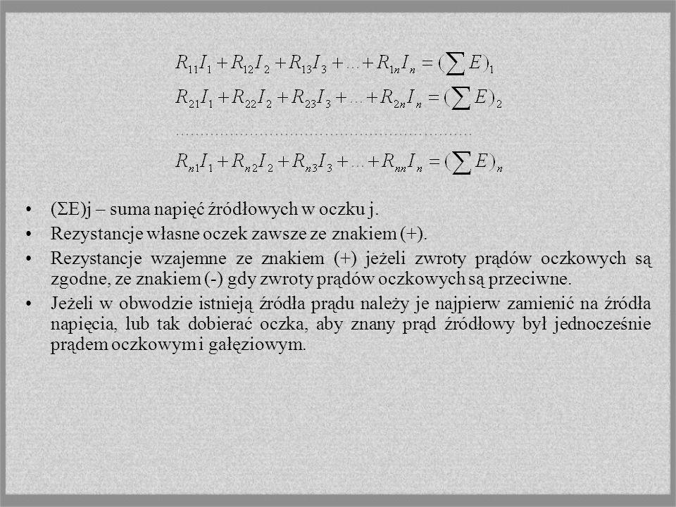 ( E)j – suma napięć źródłowych w oczku j. Rezystancje własne oczek zawsze ze znakiem (+). Rezystancje wzajemne ze znakiem (+) jeżeli zwroty prądów ocz