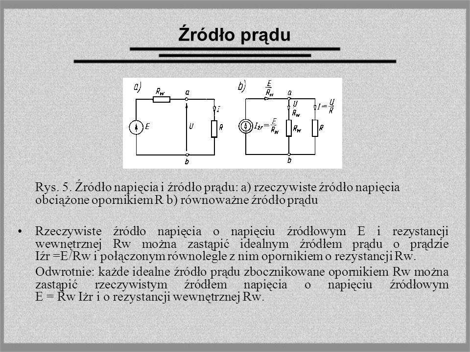 Źródło prądu Rys. 5. Źródło napięcia i źródło prądu: a) rzeczywiste źródło napięcia obciążone opornikiem R b) równoważne źródło prądu Rzeczywiste źród