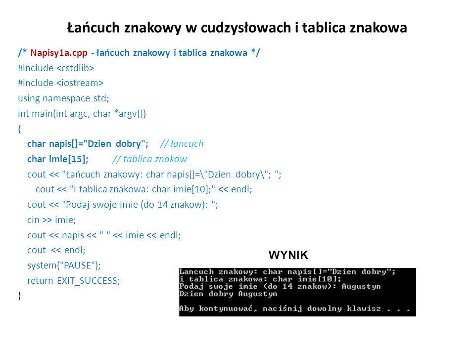 Łańcuch znakowy w cudzysłowach i tablica znakowa /* Napisy1a.cpp - łańcuch znakowy i tablica znakowa */ #include using namespace std; int main(int arg