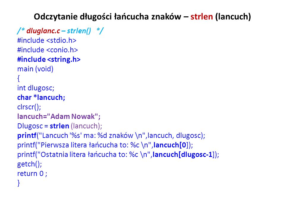Odczytanie długości łańcucha znaków – strlen (lancuch) /* dluglanc.c – strlen() */ #include main (void) { int dlugosc; char *lancuch; clrscr(); lancuc