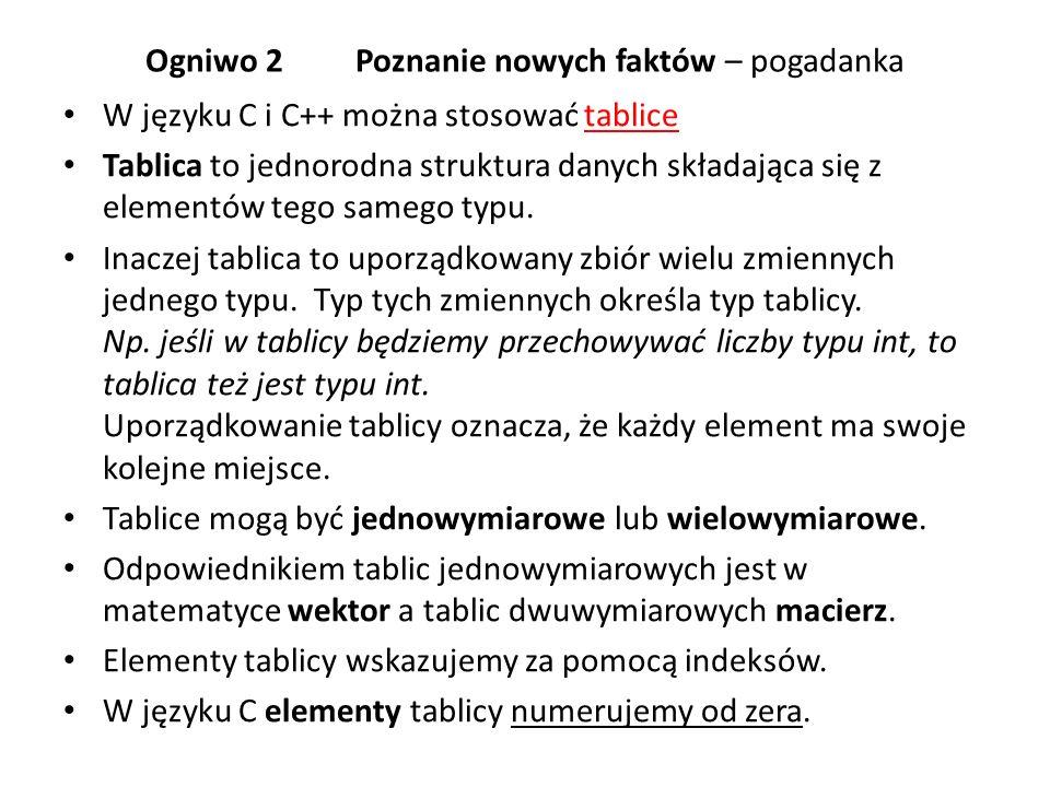 Tablica 2-wymiarowa // tabl2w.cpp - tablica 2 wymiarowa 3 wiersze, 4 kolumny #include #include using namespace std; int main(int argc, char *argv[]) { int tablica[3][4]; int liczba=1; cout << Tablica 2-wymiarowa 3 wiersze, 4 kolumny << endl; // Zapis liczb do tablicy for (int i=0; i<3; i++) { // i for (int j=0; j<4; j++) { // j tablica[i][j]=liczba; liczba++; } // j } // i // wydruk elementow tablicy for (int i=0; i<3; i++) { cout << Wiersz << i << endl; for (int j=0; j<4; j++) { cout << tablica[ << i << ][ << j << ] ; cout << = << tablica[i][j] << endl; liczba++; } cout << endl; system( PAUSE ); return EXIT_SUCCESS; } WYNIKI Tablica 2-wymiarowa 3 wiersze, 4 kolumny Wiersz 0 tablica[0][0]=1 tablica[0][1]=2 tablica[0][2]=3 tablica[0][3]=4 Wiersz 1 tablica[1][0]=5 tablica[1][1]=6 tablica[1][2]=7 tablica[1][3]=8 Wiersz 2 tablica[2][0]=9 tablica[2][1]=10 tablica[2][2]=11 tablica[2][3]=12