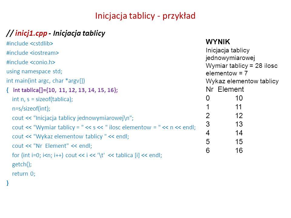Inicjacja tablicy - przykład // inicj1.cpp - Inicjacja tablicy #include using namespace std; int main(int argc, char *argv[]) { int tablica[]={10, 11,