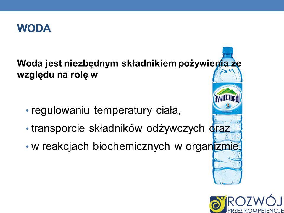WODA Woda jest niezbędnym składnikiem pożywienia ze względu na rolę w regulowaniu temperatury ciała, transporcie składników odżywczych oraz w reakcjac