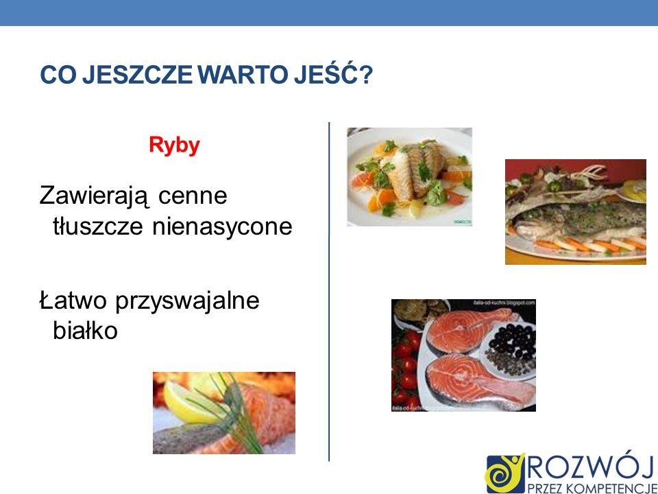 CO JESZCZE WARTO JEŚĆ? Ryby Zawierają cenne tłuszcze nienasycone Łatwo przyswajalne białko