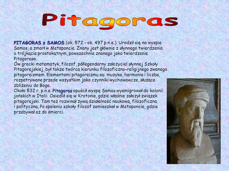 PITAGORAS z SAMOS PITAGORAS z SAMOS (ok. 572 - ok. 497 p.n.e.). Urodził się na wyspie Samos, a zmarł w Metaponcie. Znany jest głównie z słynnego twier