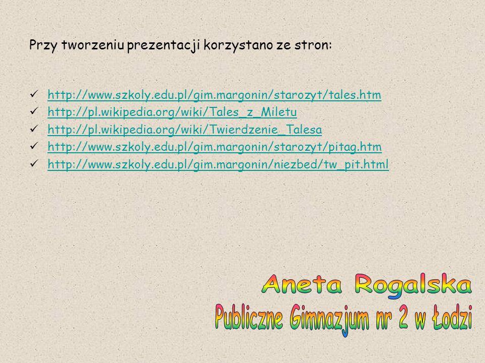 Przy tworzeniu prezentacji korzystano ze stron: http://www.szkoly.edu.pl/gim.margonin/starozyt/tales.htm http://pl.wikipedia.org/wiki/Tales_z_Miletu h