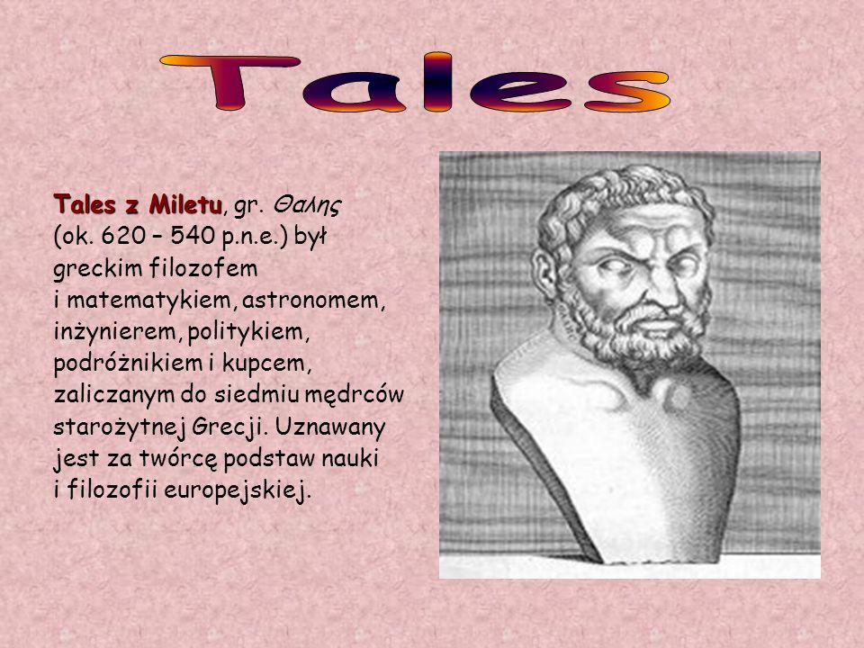 Tales z Miletu Tales z Miletu, gr. Θαλης (ok. 620 – 540 p.n.e.) był greckim filozofem i matematykiem, astronomem, inżynierem, politykiem, podróżnikiem