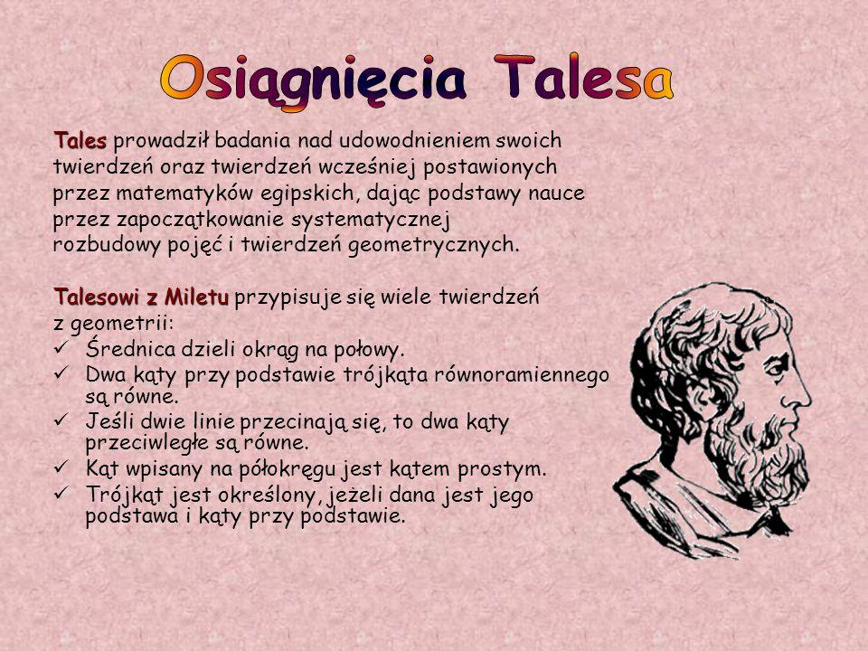 Tales Tales prowadził badania nad udowodnieniem swoich twierdzeń oraz twierdzeń wcześniej postawionych przez matematyków egipskich, dając podstawy nau